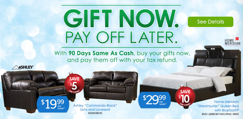 Gift Now. Pay Off Later. With 90 Days Same As Cash, buy your gifts now, and pay them off with your tax refund.