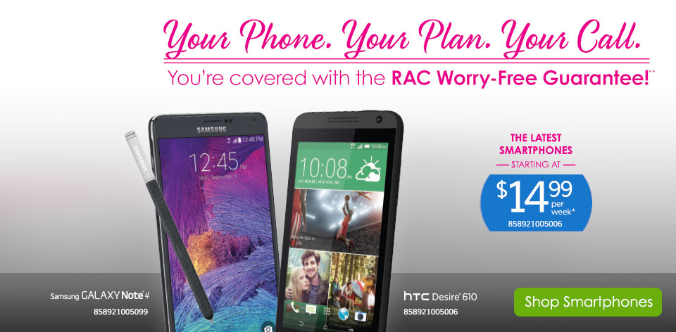 Your Phone, Your Plan, Your Call! You're covered with the RAC Worry-Free Guarantee!** Shop Smartphones