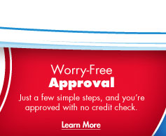Worry-Free Approval - Just a few simple steps, and you're approved with no credit needed.